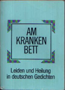 Am Krankenbett Leiden und Heilung in deutschen Gedichten