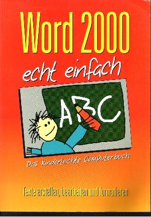 Word 2000 echt einfach Das kinderleichte Computerbuch - Texte erstellen, bearbeiten und formatieren