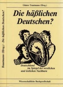 Die hässlichen Deutschen? - Deutschland im Spiegel der westlichen und östlichen Nachbarn - Ausblicke, Essays und Analysen zu Geschichte und Politik