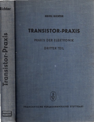 Transistor-Praxis - Eine leichtverständliche Einfuhrung in die Praxis der Halbleitertechnik unter besonderer Berücksichtigung des Transistors - dritter Teil Mit 140 Abbildungen im Text und 30 Abbildungen auf Tafeln