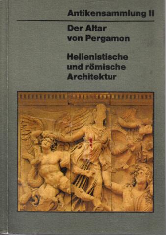 Der Altar von Pergamon - Hellenistische romiscne Architektur - Führer durch die Ausstellung des Pergamonmuseums, Antikensammlung II