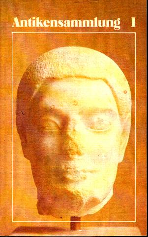Antikensammlung I - Griechische und römische Plastik - Führer durch die Ausstellungen