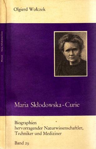 Maria Sklodowska-Curie und ihre Familie - Biographien hervorragender Naturwissenschaftler, Techniker und Mediziner Band 29 Mit 28 Abbildungen