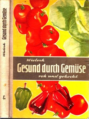 Gesund durch Gemüse roh und gekocht - Eine Anleitung für naturgemäße Ernährung Mit 67 zum Teil mehrfarbigen Bildern, einer Tafel und 600 Rezepten