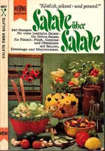 Salate über Salate - 340 Rezepte für viele herrliche Salate, für grüne Salate, für Fleisch-,Fisch-, Gemüse- und Obstsalate, mit Saucen, Dressings und Mayonnaisen Mit ausführlichem Register