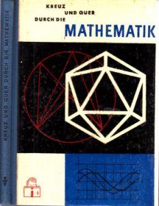 Kreuz und quer durch die Mathematik - Für Schüler der 10., 11. und 12. Klasse - Interessante mathematische Probleme: wie sie entstanden, wie sie gelöst wurden, was sie für die heutige Mathematik bedeuten