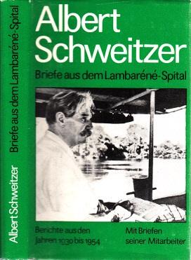 Albert Schweitzer - Briefe aus dem Lambarene-Spital - Berichte aus den Jahren 1930-1954 mit Briefen seiner Mirtarbeiter und einem Anhang
