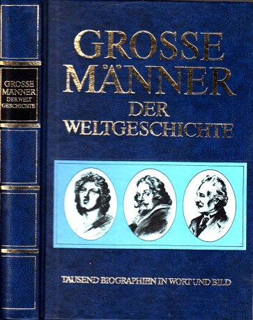 Grosse Männer der Weltgeschichte - Tausend Biographien in Wort und Bild