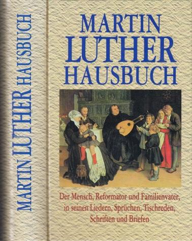 Martin Luther Hausbuch - Der Mensch, Reformator und Familienvater, in seinen Liedern, Sprüchen, Tischreden, Schriften und Briefen