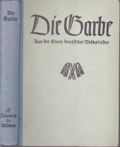 Die Garbe - Aus der Ernte deutscher Volkslieder - Ein Liederbuch für höhere Lehranstalten