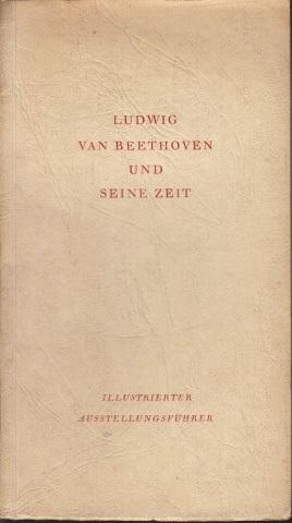 Ludwig van Beethoven und seine Zeit - Illustrierter Führer durch die deutsche Beethoven-Ausstellung