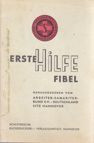 Erste Hilfe Fibel zusammengestellt aus dem Lehrbuch des Arbeiter-Sammariter-Bundes E.V.