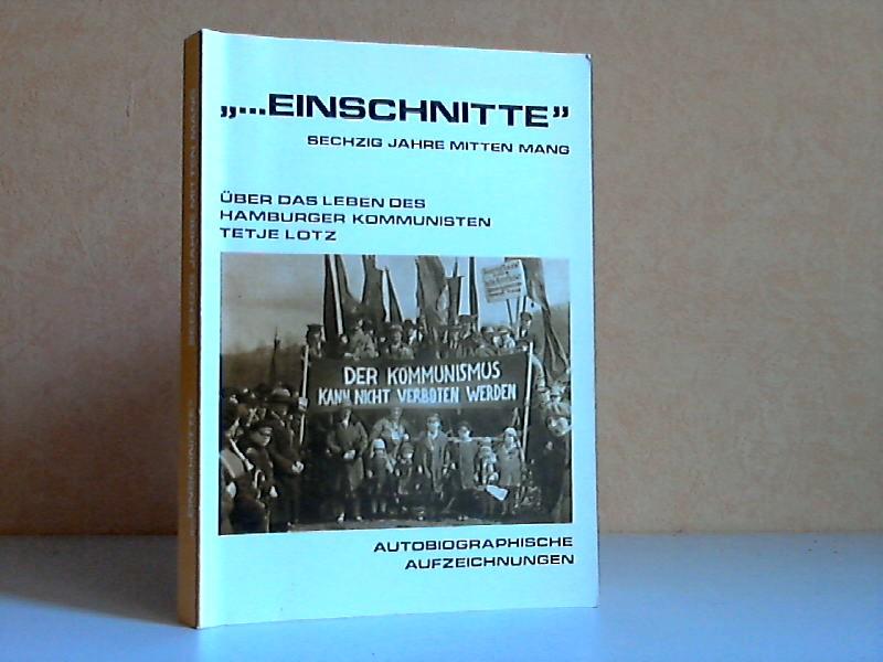 ... Einschnitte Sechzig Jahre mitten Mang - Über das Leben des Hamburger Kommunisten Tetje Lotz - Autobiographische Aufzeichnungen