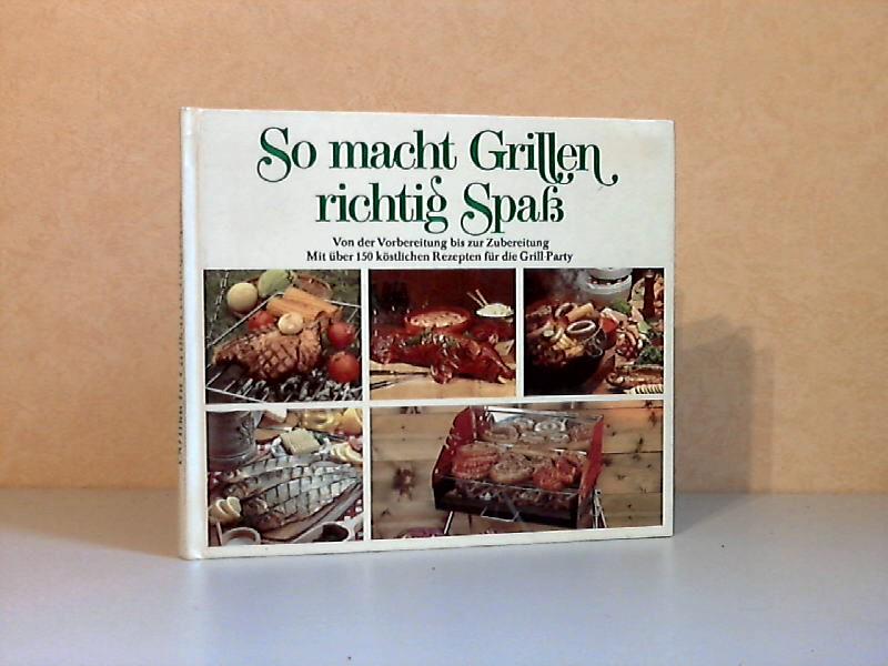 So macht Grillen richtig Spaß - Von der Vorbereitung bis zur Zubereitung Mit vielen köstlichen Rezepten für didie Grillparty