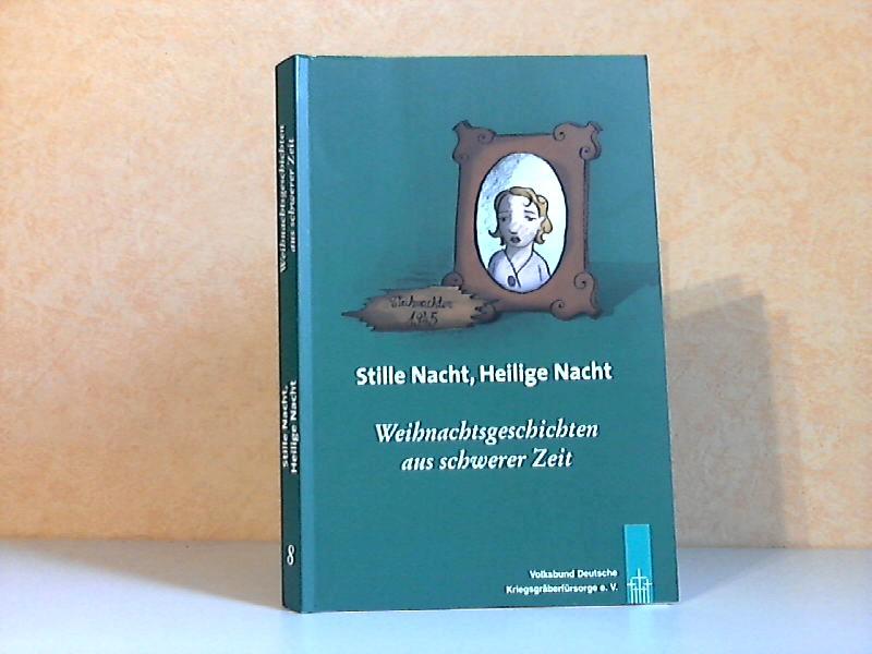 Stille Nacht, Helllge Nacht - Weihnachtsgeschichten aus schwerer Zeit erzählt von Freunden und l Förderern des Volksbundes Deutsche Kriegsgräberfürsorge e. V.
