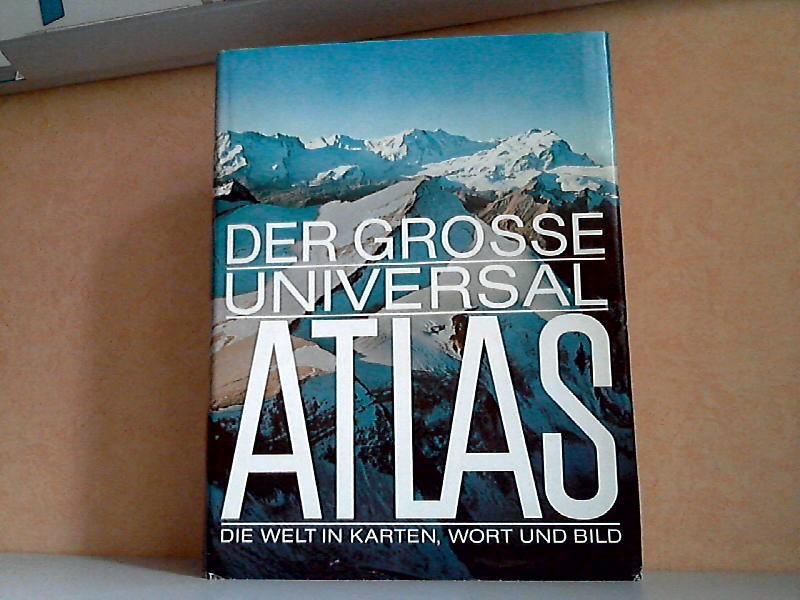 Der grosse Universal Atlas Die Welt in Karten, Wort und Bild