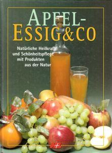 Apfelessig und Co - Natürliche Heilkraft und Schönheitspflege mit Produkten aus der Natur