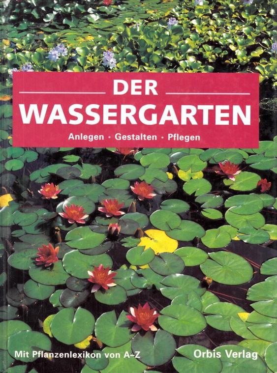 Der Wassergarten - Anlegen, Gestalten, Pflegen mit Pflanzenlexikon von A bis Z