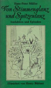 Von Stimmenglanz und Spitzentanz - Anekdoten und Episoden aus Oper, Operette, Musical, Ballett Mit 50 Illustrationen von Henry Büttner