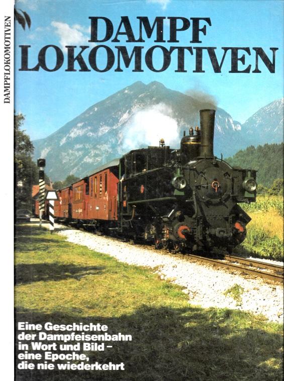 Dampflokomotiven - Eine Geschichte der Dampfeisenbahn in Wort und Bild, eine Epoche, die nie wiederkehrt