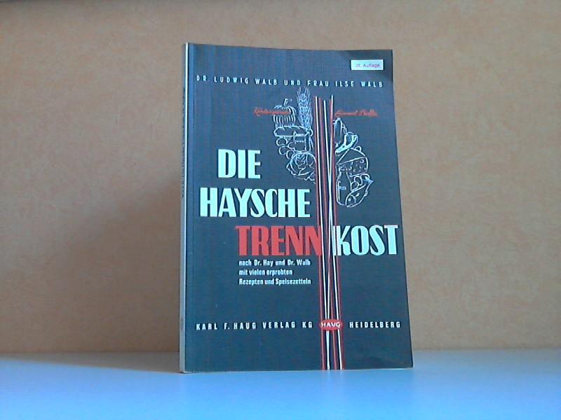 Die Haysche Trenn-Kost - Nach Dr. Hay und Dr. Walb Mit vielen erprobten Rezepten und Speisezetteln von Ilse Walb