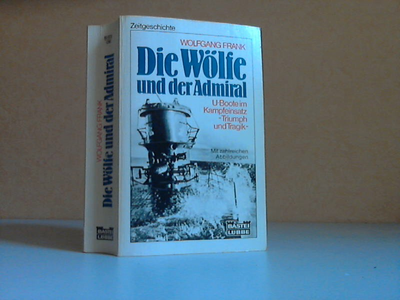 Die Wölfe und der Admiral - U-Boote im Kampfeinsatz, Triumph und Tragik mit 16 Seiten Abbildungen