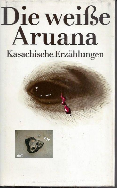 Die weiße Aruana, Kasachische Erzählungen, Leonore Weist