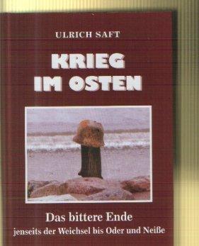 Ulrich Saft: Krieg im Osten Das Bittere Ende jenseits der Weichseln bis Oder und Neiße.