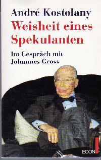 Andre Kostolany: Weißheit eines Spekulanten im Gespräch mit Johannes Gross.