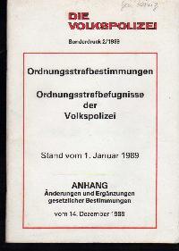 Die Volkspolizei Sonderdruck 2 / 1989 Ordnungsstrafbestimmungen Ordnungsstrafbefugnisse der Volkspolizei stand vom 1. Jan. 1989 Anhang Änderungen und Ergänzungen gesetzlicher Bestimmungen vom 14. Dez. 1988.