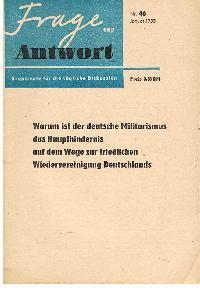 Frage und Antwort Nr. 46 Januar 1955 Argumente für die fragliche Diskussion Warum ist der deutsche Militarismus des Haupthindernis auf dem Wege zur friedlichen Wiedervereinigung Deutschlands.