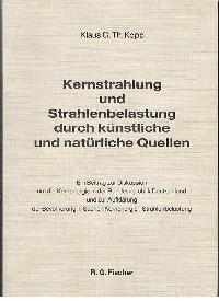 Klaus G. Th. Kopp: Kernstrahlung und Strahlenbelastung durch künstliche und Natürliche Quellen Ein Betrag zur Diskussion um die Kernenergie in der BRD und zur Aufklärung der Bevölkerung in Sachen Kernenergie - Strahlenbelastung.