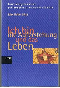 Max Huber: Ich bin die Auferstehung und das Leben Wortgottesdienste mit Predigten zu den <<Ich-Bin-Worten>>.