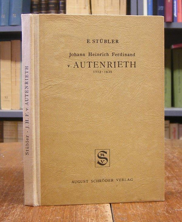 Autenrieth, Johann Heinrich Ferdinand von - E. Stübler: Johann Heinrich Ferdinand von Autenrieth, 1772-1835. Professor der Medizin und Kanzler der Universität Tübingen. Mit 8 Tafeln und 1 Faksimile.