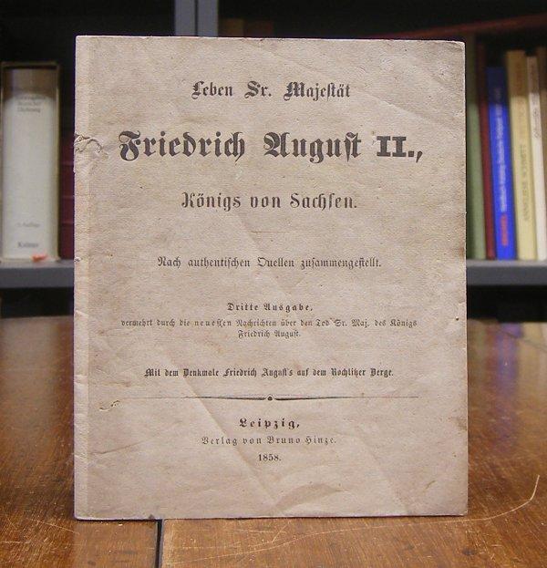 Friedrich August II. -: Leben Sr. Majestät Friedrich August II., Königs von Sachsen. Nach authentischen Quellen zusammengestellt. Dritte Ausgabe, vermehrt durch die neuesten Nachrichten über den Tod Sr. Maj. des Königs Friedrich August.