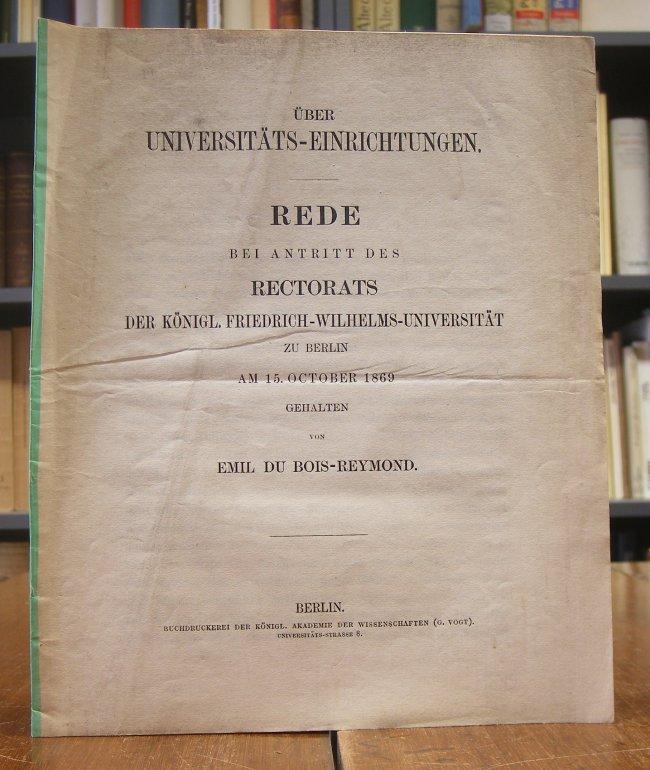 Du Bois-Reymond, Emil Heinrich: Über Universitäts-Einrichtungen. Rede bei Antritt des Rectorats der Königlichen Friedrich-Wilhelms-Universität zu Berlin, am 15. October 1869 gehalten.
