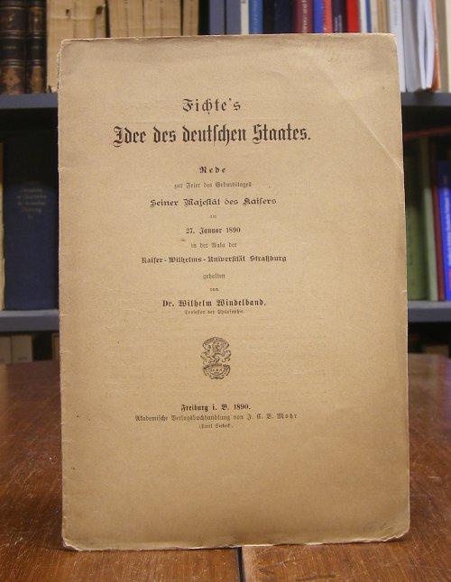 Windelband, Wilhelm: Fichte's Idee des deutschen Staates. Rede zur Feier des Geburtstages Seiner Majestät des Kaisers am 27. Januar 1890 in der Aula der Kaiser-Wilhelms-Universität Straßburg gehalten.