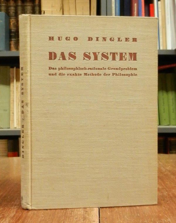 Dingler, Hugo: Das System. Das philosophisch-rationale Grundproblem und die exakte Methode der Philosophie.
