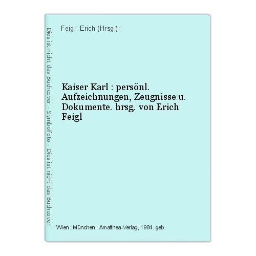 Kaiser Karl : persönl. Aufzeichnungen, Zeugnisse u. Dokumente. hrsg. von Erich F