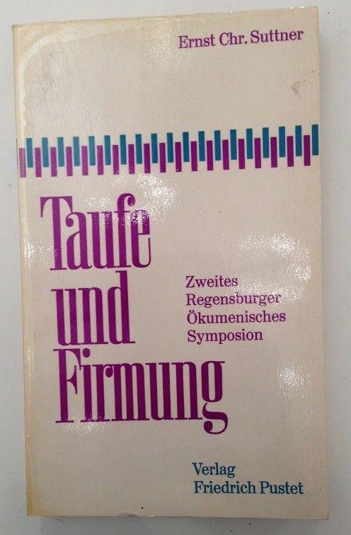 Taufe und Firmung : 2. Regensburger Ökumen. Symposion. von Ernst Chr. Suttner Su
