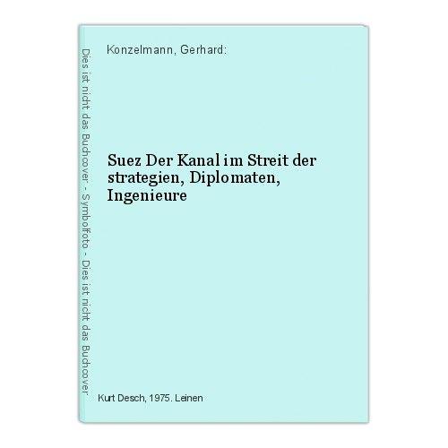 Suez Der Kanal im Streit der strategien, Diplomaten, Ingenieure Konzelmann, Gerh