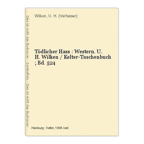 Tödlicher Hass : Western. U. H. Wilken / Kelter-Taschenbuch ; Bd. 524 Wilken, U.