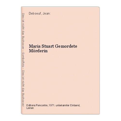Maria Stuart Gemordete Mörderin Deboeuf, Jean: