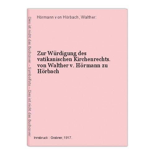 Zur Würdigung des vatikanischen Kirchenrechts. von Walther v. Hörmann zu Hörbach