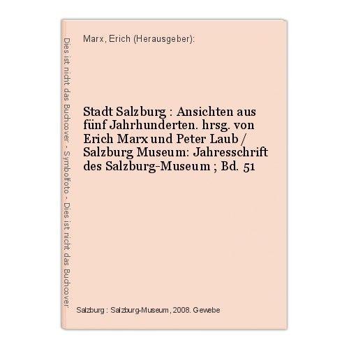 Stadt Salzburg : Ansichten aus fünf Jahrhunderten. hrsg. von Erich Marx und Pete
