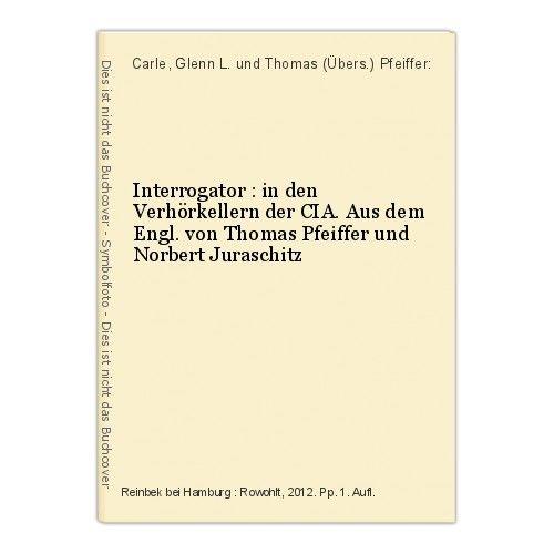 Interrogator : in den Verhörkellern der CIA. Aus dem Engl. von Thomas Pfeiffer u