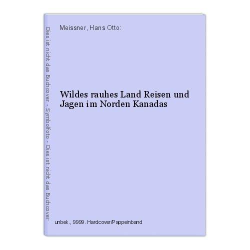 Wildes rauhes Land Reisen und Jagen im Norden Kanadas Meissner, Hans Otto: