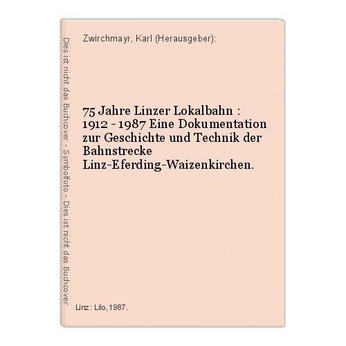 75 Jahre Linzer Lokalbahn : 1912 - 1987 Eine Dokumentation zur Geschichte und Te