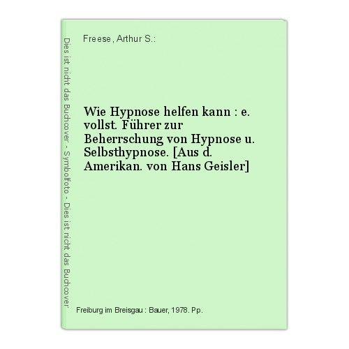 Wie Hypnose helfen kann : e. vollst. Führer zur Beherrschung von Hypnose u. Selb