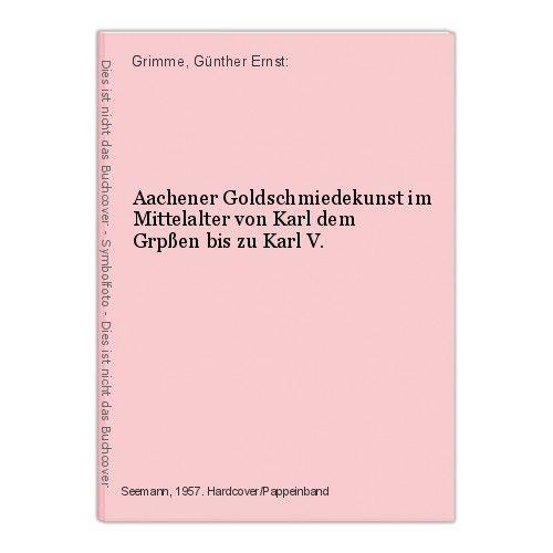 Aachener Goldschmiedekunst im Mittelalter von Karl dem Grpßen bis zu Karl V. Gri 0
